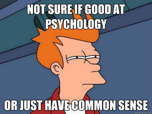 not sure if good at psychology or just have common sense - not sure if good at psychology or just have common sense  Futurama Fry