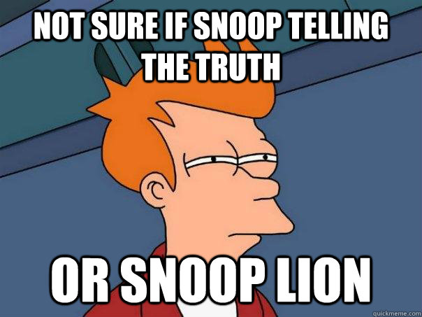 Not sure if snoop telling the truth Or snoop lion - Not sure if snoop telling the truth Or snoop lion  Futurama Fry
