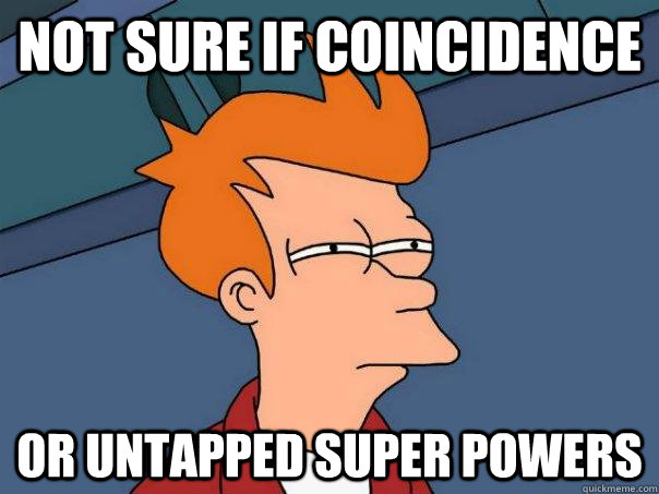 not sure if coincidence or untapped super powers - not sure if coincidence or untapped super powers  Futurama Fry