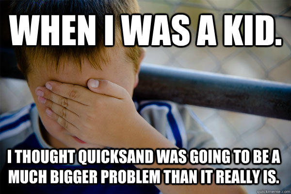 WHEN I WAS A KID. I thought quicksand was going to be a much bigger problem than it really is. - WHEN I WAS A KID. I thought quicksand was going to be a much bigger problem than it really is.  Confession kid