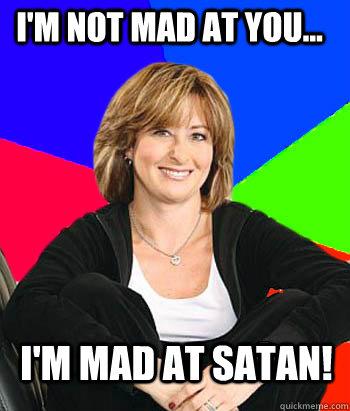 I'm not mad at you... I'm mad at Satan! - I'm not mad at you... I'm mad at Satan!  Sheltering Suburban Mom