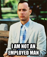I am not an employed man   Forrest Gump