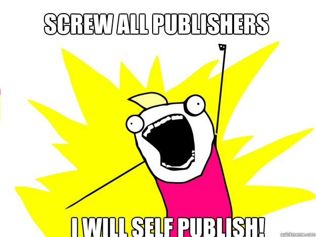 Screw all publishers I will self publish!