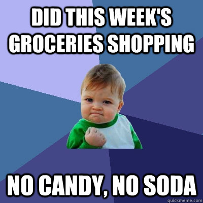 Did this week's groceries shopping No candy, no soda - Did this week's groceries shopping No candy, no soda  Success Kid