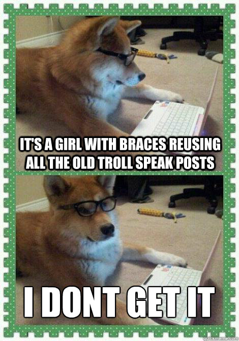 It's a girl with braces reusing all the old troll speak posts I dont get it