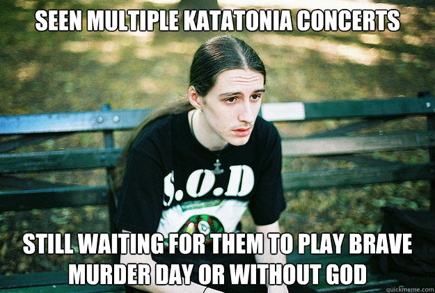 Seen multiple Katatonia concerts Still waiting for them to play Brave Murder Day or Without God - Seen multiple Katatonia concerts Still waiting for them to play Brave Murder Day or Without God  First World Metal Problems