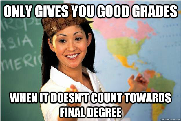 Only gives you good grades when it doesn't count towards final degree - Only gives you good grades when it doesn't count towards final degree  Scumbag Teacher