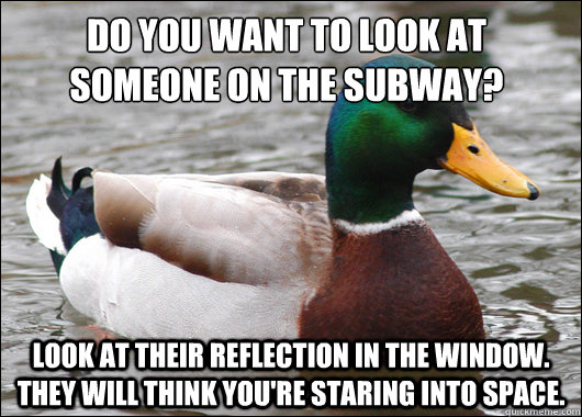 Do you want to look at someone on the subway? Look at their reflection in the window. They will think you're staring into space. - Do you want to look at someone on the subway? Look at their reflection in the window. They will think you're staring into space.  Actual Advice Mallard