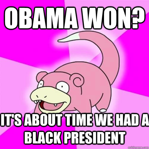 obama won? It's about time we had a black president - obama won? It's about time we had a black president  Slow Poke