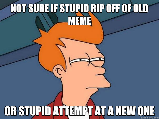 Not sure if stupid rip off of old meme or stupid attempt at a new one - Not sure if stupid rip off of old meme or stupid attempt at a new one  Futurama Fry