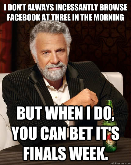 I don't always incessantly browse Facebook at three in the morning  But when I do, you can bet it's finals week. - I don't always incessantly browse Facebook at three in the morning  But when I do, you can bet it's finals week.  The Most Interesting Man In The World