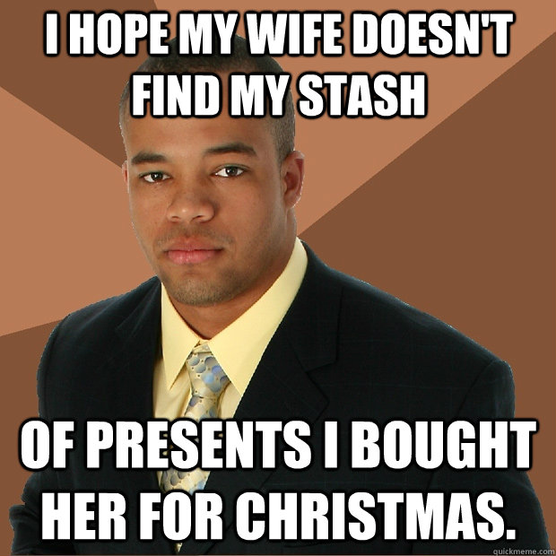 I hope my wife doesn't find my stash of presents I bought her for Christmas. - I hope my wife doesn't find my stash of presents I bought her for Christmas.  Successful Black Man