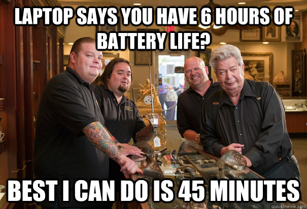 Laptop says you have 6 hours of battery life? Best i can do is 45 minutes  Cheap Pawn Stars