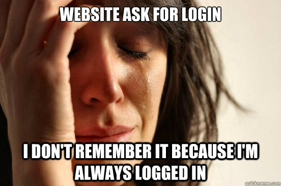 Website ask for login I don't remember it because I'm always logged in - Website ask for login I don't remember it because I'm always logged in  First World Problems