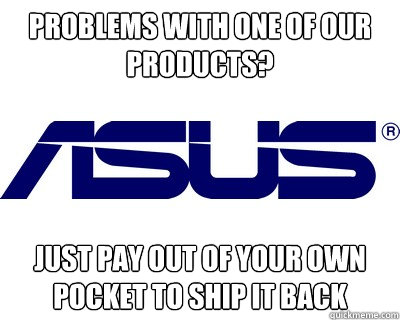 problems with one of our products? just pay out of your own pocket to ship it back - problems with one of our products? just pay out of your own pocket to ship it back  Asus