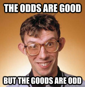 b5881c8934cb0f576d421317129b501d406e8cc863f6bdc7d71f7b9620ec4e27 the odds are good but the goods are odd misc quickmeme