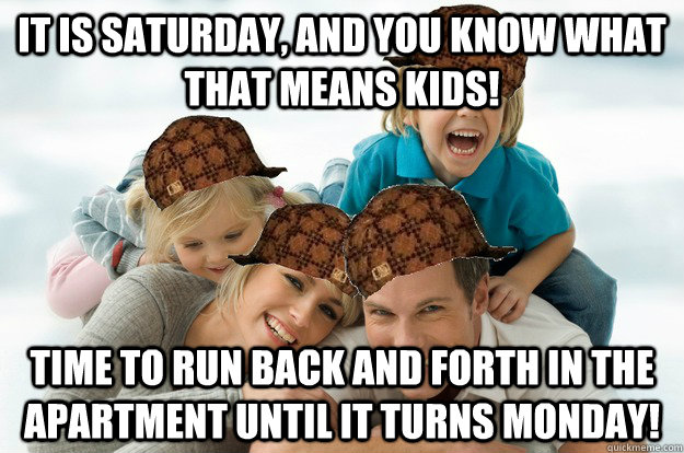 it is saturday, and you know what that means kids! time to run back and forth in the apartment until it turns monday!