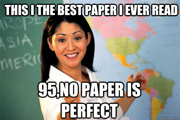 This i the best paper i ever read 95,NO PAPER IS PERFECT - This i the best paper i ever read 95,NO PAPER IS PERFECT  Unhelpful High School Teacher