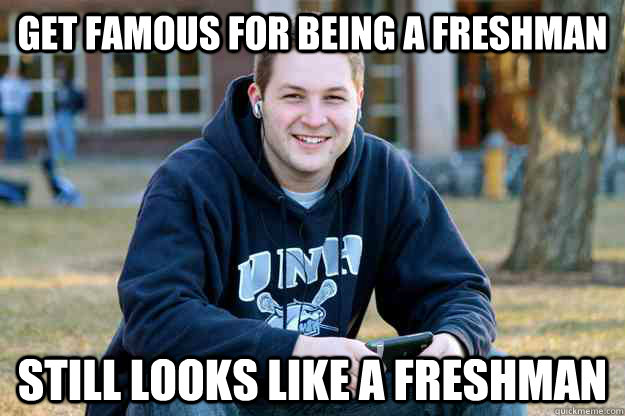 Get famous for being a freshman Still looks like a freshman - Get famous for being a freshman Still looks like a freshman  College Freshman Senior