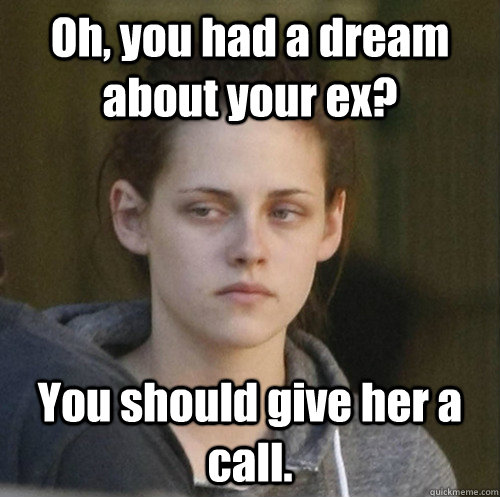 Oh, you had a dream about your ex? You should give her a call.  - Oh, you had a dream about your ex? You should give her a call.   Underly Attached Girlfriend