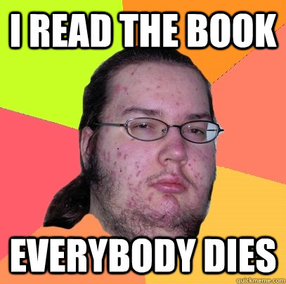 I read the book Everybody dies - I read the book Everybody dies  Butthurt Dweller