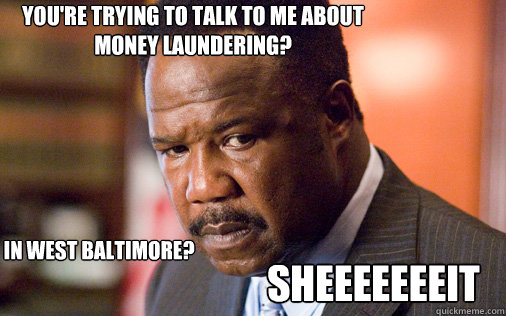 You're trying to talk to me about money laundering? In West Baltimore? SHEEEEEEEIT