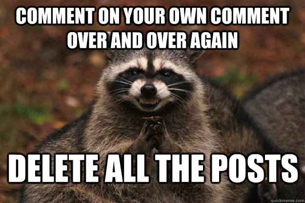 Comment on your own comment over and over again Delete all the posts - Comment on your own comment over and over again Delete all the posts  Evil Plotting Raccoon