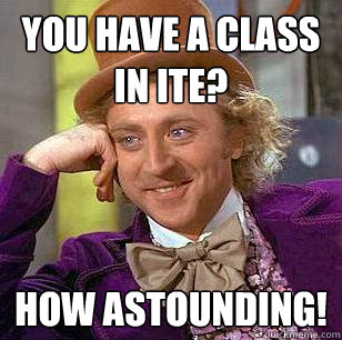You have a class in ITE? How astounding!  Condescending Wonka