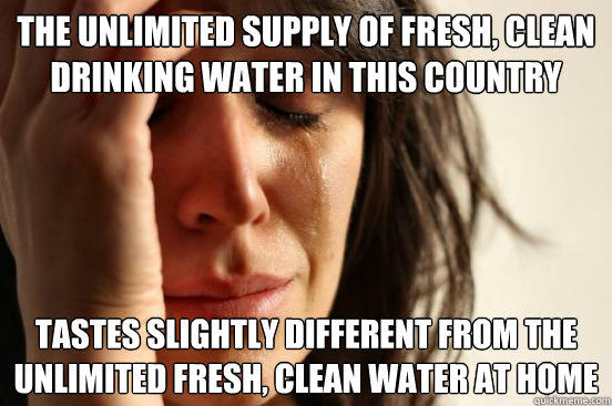 The unlimited supply of fresh, clean drinking water in this country tastes slightly different from the unlimited fresh, clean water at home - The unlimited supply of fresh, clean drinking water in this country tastes slightly different from the unlimited fresh, clean water at home  First World Problems