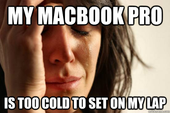 my Macbook pro is too cold to set on my lap - my Macbook pro is too cold to set on my lap  First World Problems