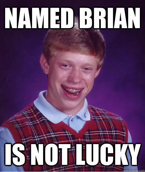 named brian is not lucky - named brian is not lucky  Bad Luck Brian