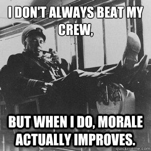 I don't always beat my crew, But when I do, morale actually improves. - I don't always beat my crew, But when I do, morale actually improves.  The Most Interesting SWO in the World