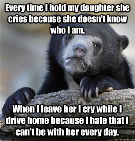 Every time I hold my daughter she cries because she doesn't know who I am. When I leave her I cry while I drive home because I hate that I can't be with her every day. - Every time I hold my daughter she cries because she doesn't know who I am. When I leave her I cry while I drive home because I hate that I can't be with her every day.  Confession Bear