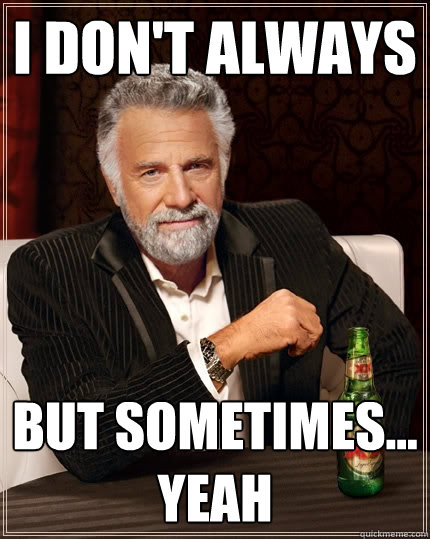 I don't always but sometimes... yeah  The Most Interesting Man In The World