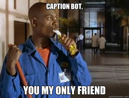 caption bot, you my only friend - caption bot, you my only friend  Misc