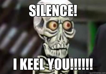 SILENCE! I KEEL YOU!!!!!!  Words of Wisdom from Achmed
