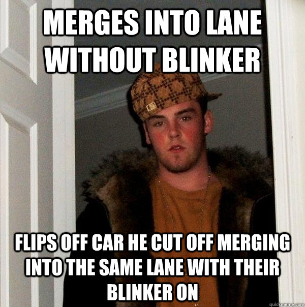 Merges into lane without blinker Flips off car he cut off merging into the same lane with their blinker on - Merges into lane without blinker Flips off car he cut off merging into the same lane with their blinker on  Scumbag Steve