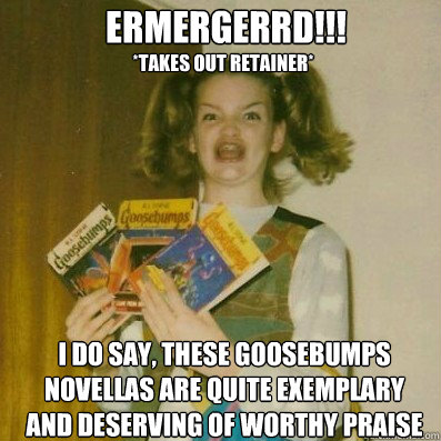 ermergerrd!!!  I do say, these Goosebumps novellas are quite exemplary and deserving of worthy praise *takes out retainer*