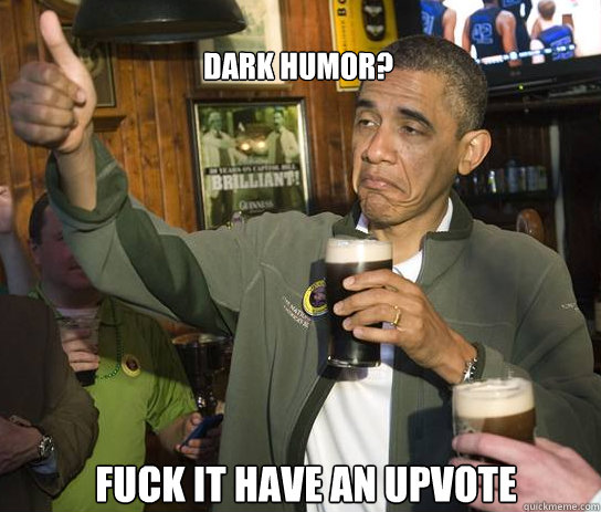 DARK HUMOR? Fuck it have an upvote - DARK HUMOR? Fuck it have an upvote  Upvoting Obama