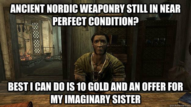 Ancient Nordic weaponry still in near perfect condition? Best I can do is 10 gold and an offer for my imaginary sister - Ancient Nordic weaponry still in near perfect condition? Best I can do is 10 gold and an offer for my imaginary sister  Misc