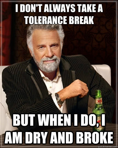 I don't always take a tolerance break but when i do, I am dry and broke