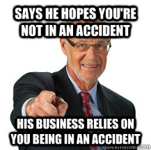 says he hopes you're not in an accident his business relies on you being in an accident  Scumbag Lawyer