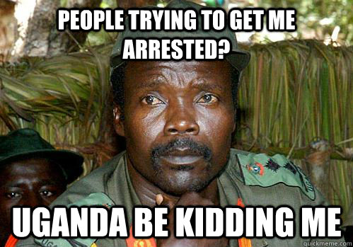 People trying to get me arrested? Uganda be kidding me  Kony Meme