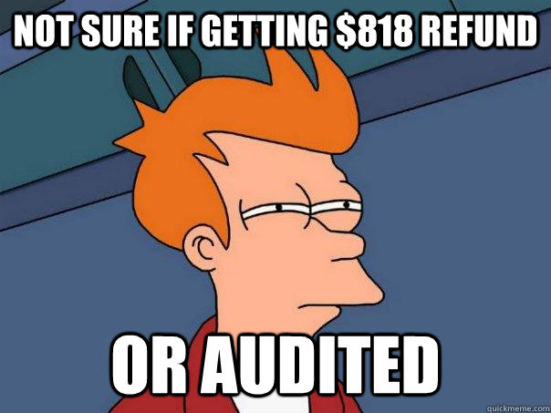 Not sure If getting $818 refund or audited - Not sure If getting $818 refund or audited  Futurama Fry