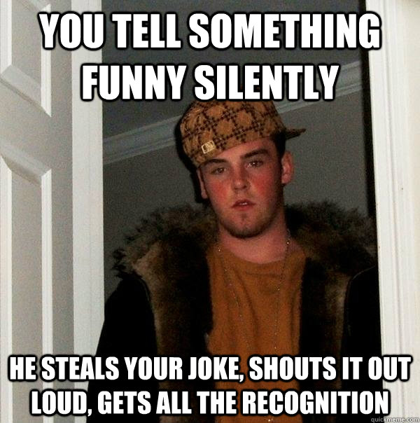 You tell something funny silently He steals your joke, shouts it out loud, gets all the recognition - You tell something funny silently He steals your joke, shouts it out loud, gets all the recognition  Scumbag Steve