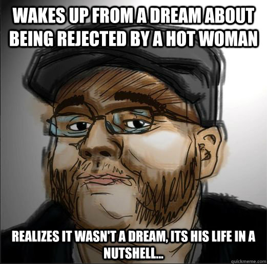 Wakes Up from a dream about being rejected by a hot woman Realizes it wasn't a dream, its his life in a nutshell...