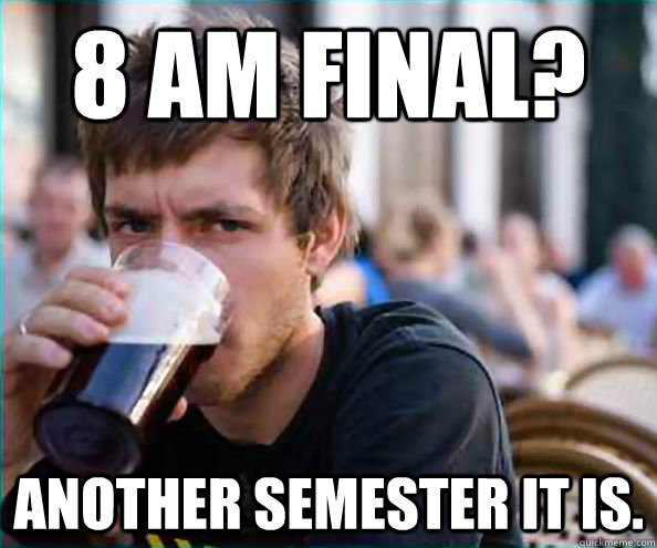 8 am final? Another semester it is. - 8 am final? Another semester it is.  College Senior