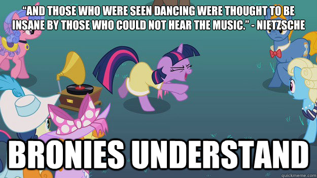 """And those who were seen dancing were thought to be insane by those who could not hear the music."" - Nietzsche  Bronies Understand - ""And those who were seen dancing were thought to be insane by those who could not hear the music."" - Nietzsche  Bronies Understand  Misc"
