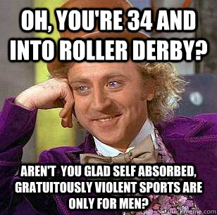 Oh, You're 34 and into Roller Derby? Aren't  you glad self absorbed, gratuitously violent sports are only for men? - Oh, You're 34 and into Roller Derby? Aren't  you glad self absorbed, gratuitously violent sports are only for men?  Condescending Wonka