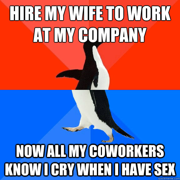 hire my wife to work at my company now all my coworkers know i cry when i have sex - hire my wife to work at my company now all my coworkers know i cry when i have sex  Socially Awesome Awkward Penguin